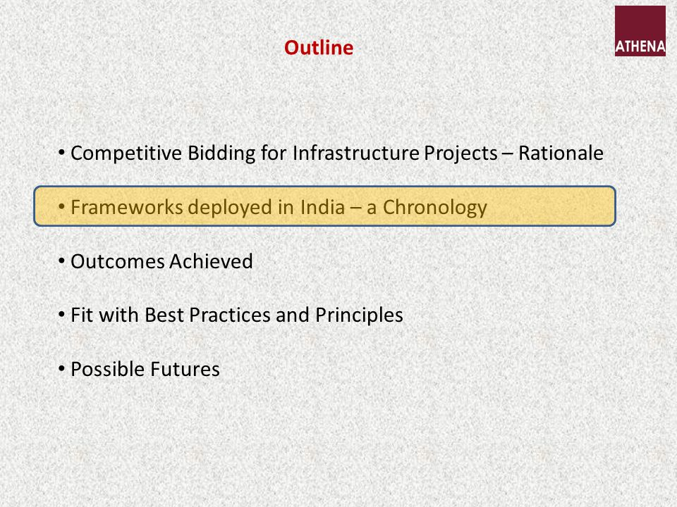 Outline Competitive Bidding for Infrastructure Projects – Rationale Frameworks deployed in India – a Chronology Outcomes Achieved Fit with Best Practices and Principles Possible Futures