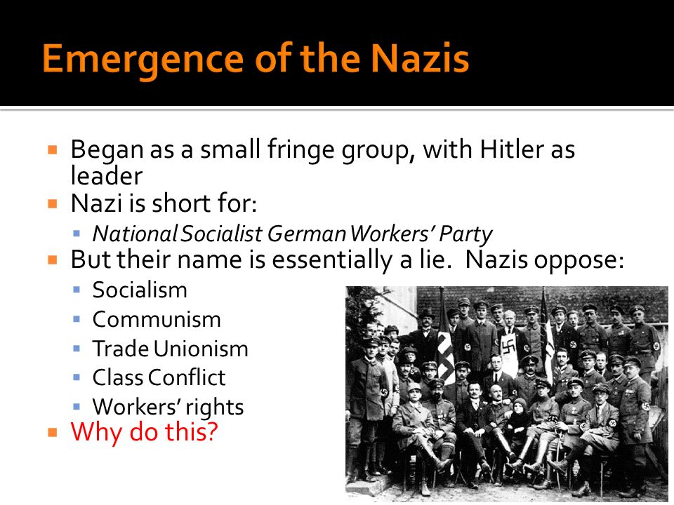 Began as a small fringe group, with Hitler as leader Nazi is short for: National Socialist German Workers Party But their name is essentially a lie.