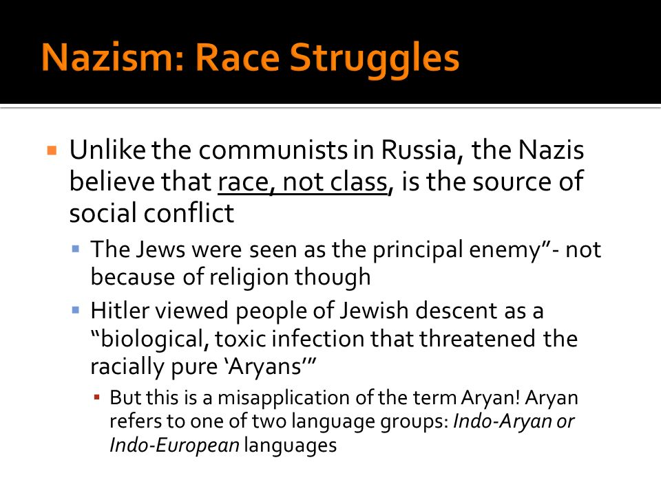 Unlike the communists in Russia, the Nazis believe that race, not class, is the source of social conflict The Jews were seen as the principal enemy- not because of religion though Hitler viewed people of Jewish descent as a biological, toxic infection that threatened the racially pure Aryans But this is a misapplication of the term Aryan.