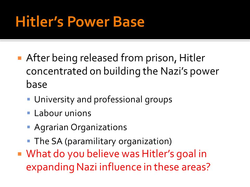 After being released from prison, Hitler concentrated on building the Nazis power base University and professional groups Labour unions Agrarian Organizations The SA (paramilitary organization) What do you believe was Hitlers goal in expanding Nazi influence in these areas