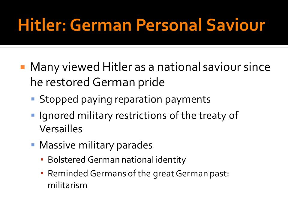 Many viewed Hitler as a national saviour since he restored German pride Stopped paying reparation payments Ignored military restrictions of the treaty of Versailles Massive military parades Bolstered German national identity Reminded Germans of the great German past: militarism