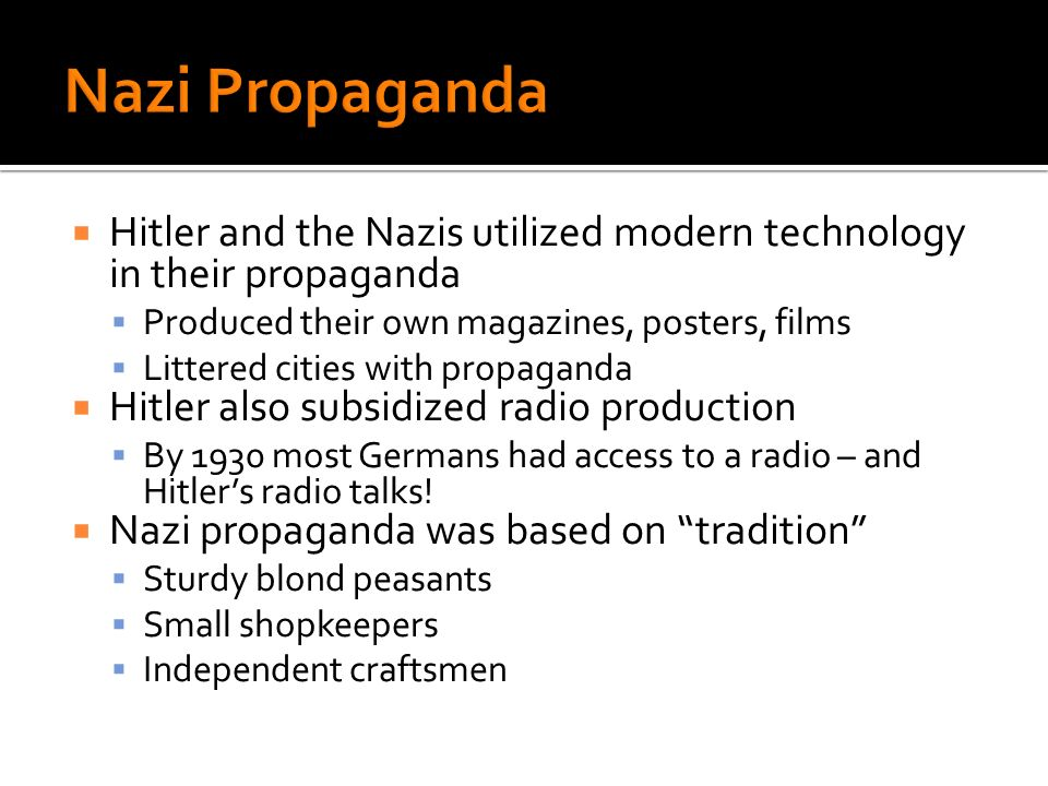 Hitler and the Nazis utilized modern technology in their propaganda Produced their own magazines, posters, films Littered cities with propaganda Hitler also subsidized radio production By 1930 most Germans had access to a radio – and Hitlers radio talks.