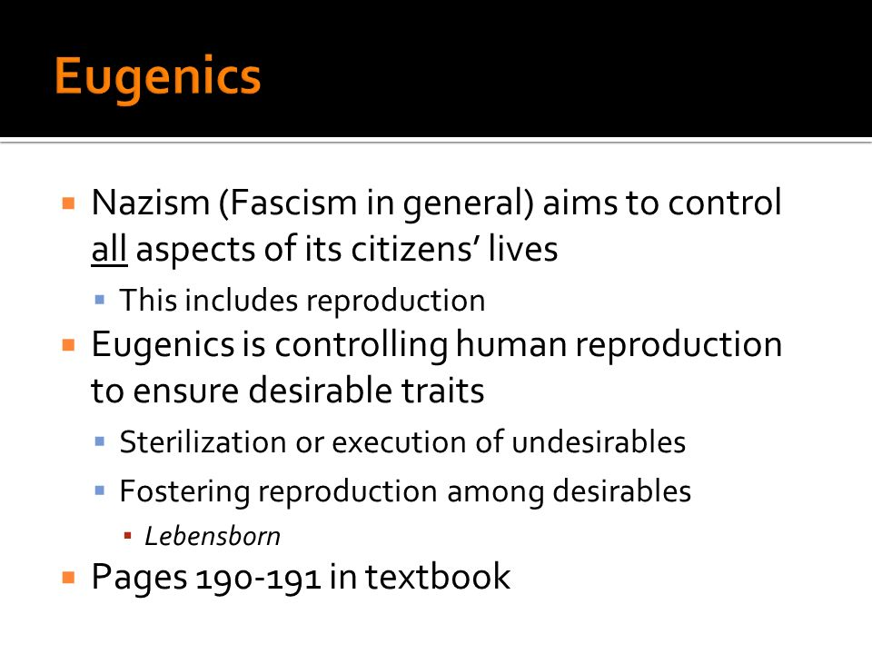 Nazism (Fascism in general) aims to control all aspects of its citizens lives This includes reproduction Eugenics is controlling human reproduction to ensure desirable traits Sterilization or execution of undesirables Fostering reproduction among desirables Lebensborn Pages in textbook
