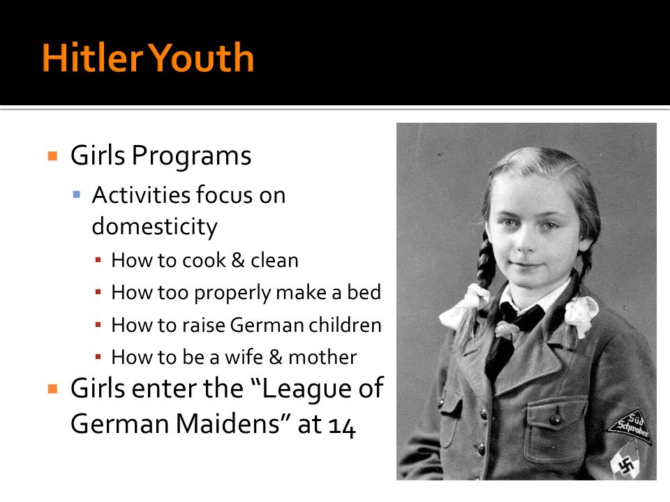 Girls Programs Activities focus on domesticity How to cook & clean How too properly make a bed How to raise German children How to be a wife & mother Girls enter the League of German Maidens at 14