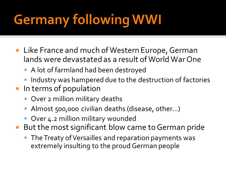 Like France and much of Western Europe, German lands were devastated as a result of World War One A lot of farmland had been destroyed Industry was hampered due to the destruction of factories In terms of population Over 2 million military deaths Almost 500,000 civilian deaths (disease, other…) Over 4.2 million military wounded But the most significant blow came to German pride The Treaty of Versailles and reparation payments was extremely insulting to the proud German people