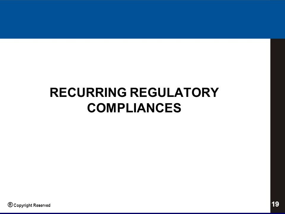 RECURRING REGULATORY COMPLIANCES 19 ® Copyright Reserved