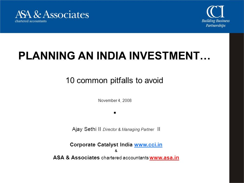 November 4, 2008 PLANNING AN INDIA INVESTMENT… 10 common pitfalls to avoid Ajay Sethi II Director & Managing Partner II Corporate Catalyst India www.cci.in & ASA & Associates chartered accountants www.asa.in www.asa.in