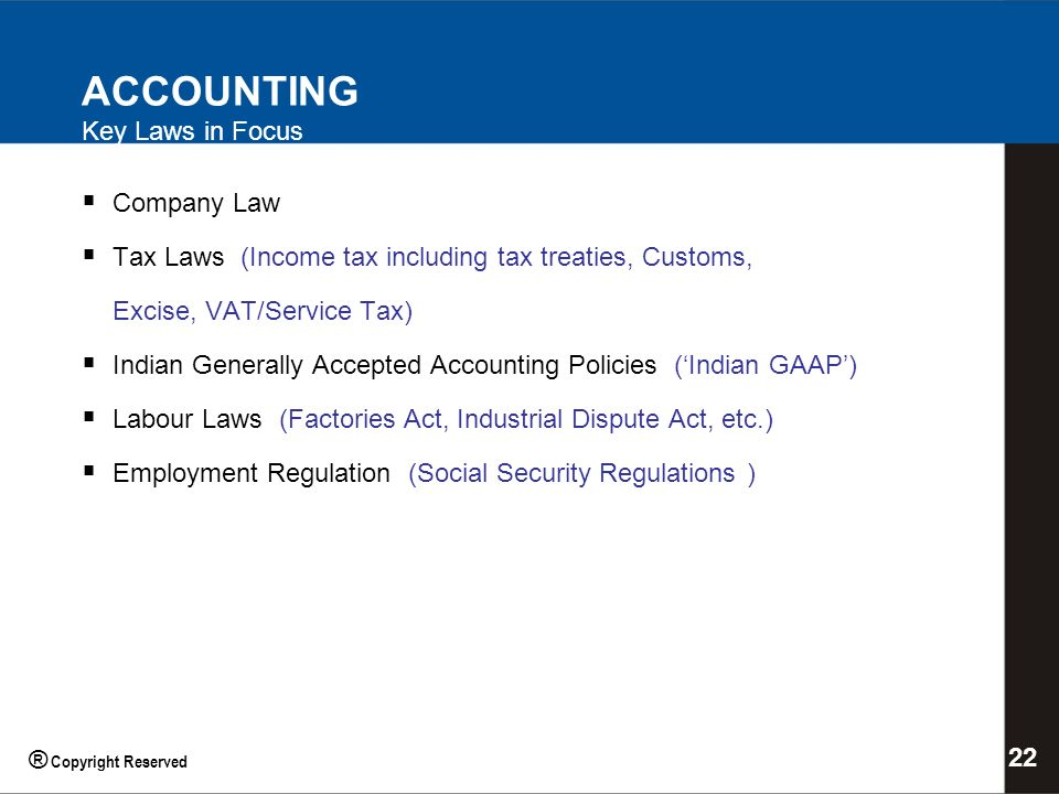 ACCOUNTING Key Laws in Focus Company Law Tax Laws (Income tax including tax treaties, Customs, Excise, VAT/Service Tax) Indian Generally Accepted Accounting Policies (Indian GAAP) Labour Laws (Factories Act, Industrial Dispute Act, etc.) Employment Regulation (Social Security Regulations ) 22 ® Copyright Reserved