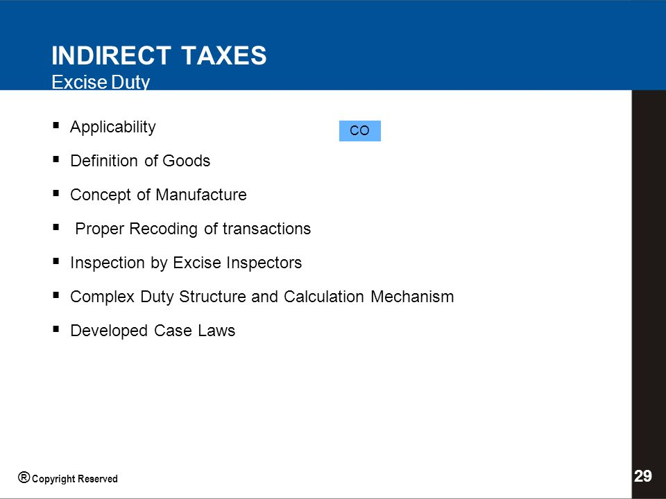 INDIRECT TAXES Excise Duty Applicability Definition of Goods Concept of Manufacture Proper Recoding of transactions Inspection by Excise Inspectors Complex Duty Structure and Calculation Mechanism Developed Case Laws CO 29 ® Copyright Reserved