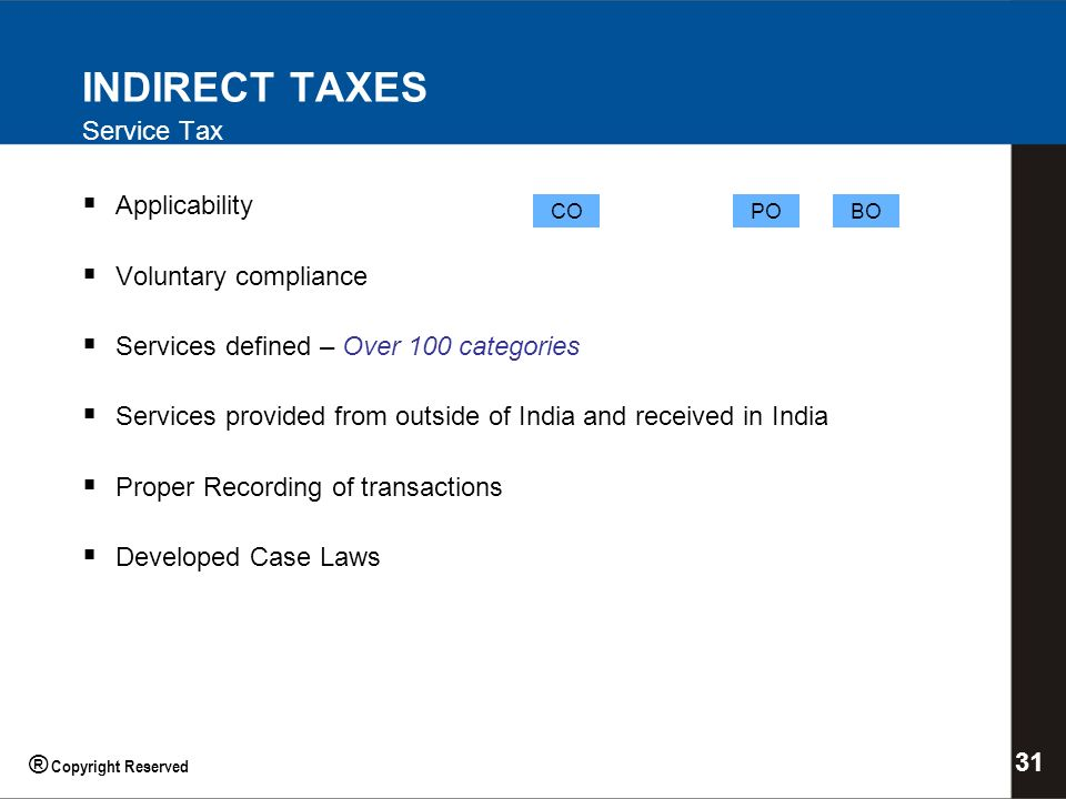 INDIRECT TAXES Service Tax Applicability Voluntary compliance Services defined – Over 100 categories Services provided from outside of India and received in India Proper Recording of transactions Developed Case Laws COPOBO 31 ® Copyright Reserved