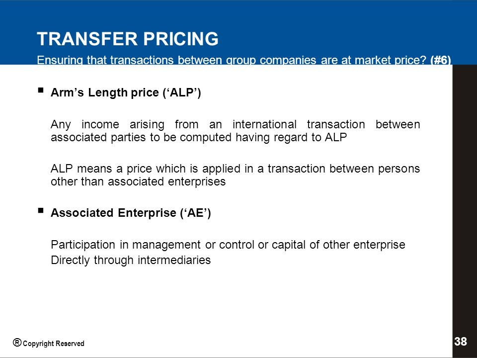 Arms Length price (ALP) Any income arising from an international transaction between associated parties to be computed having regard to ALP ALP means a price which is applied in a transaction between persons other than associated enterprises Associated Enterprise (AE) Participation in management or control or capital of other enterprise Directly through intermediaries TRANSFER PRICING Ensuring that transactions between group companies are at market price.