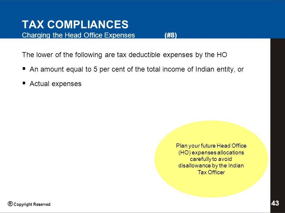 TAX COMPLIANCES Charging the Head Office Expenses (#8) The lower of the following are tax deductible expenses by the HO An amount equal to 5 per cent of the total income of Indian entity, or Actual expenses Plan your future Head Office (HO) expenses allocations carefully to avoid disallowance by the Indian Tax Officer 43 ® Copyright Reserved
