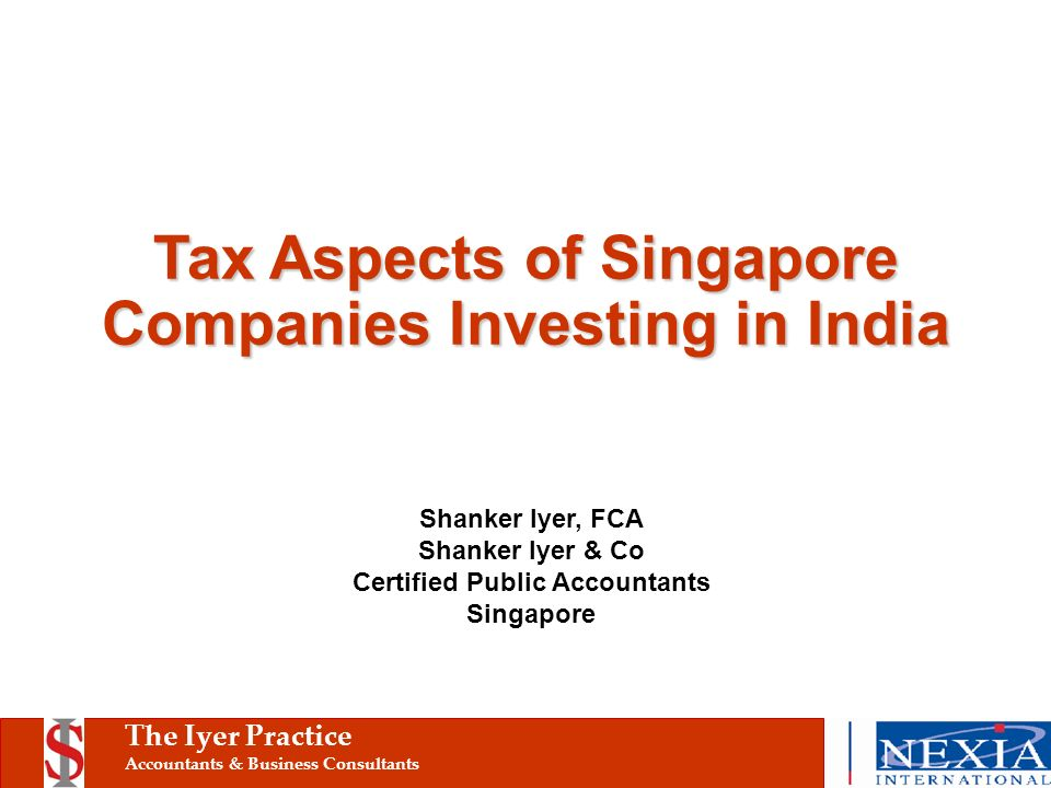 The Iyer Practice Accountants & Business Consultants Tax Aspects of Singapore Companies Investing in India Shanker Iyer, FCA Shanker Iyer & Co Certified Public Accountants Singapore