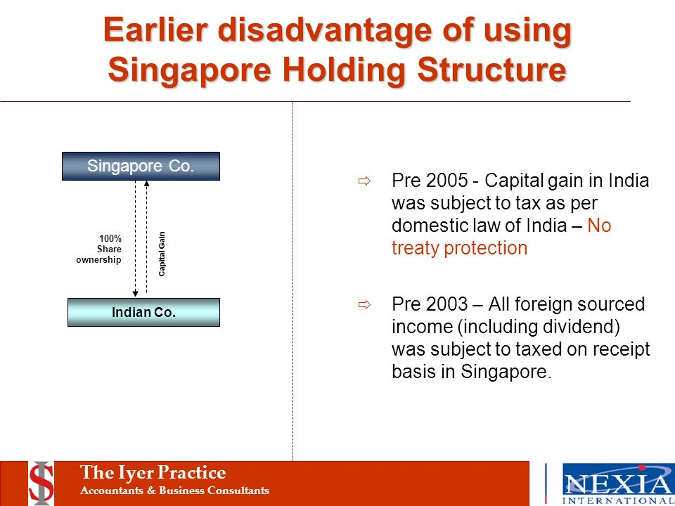 The Iyer Practice Accountants & Business Consultants Pre 2005 - Capital gain in India was subject to tax as per domestic law of India – No treaty protection Pre 2003 – All foreign sourced income (including dividend) was subject to taxed on receipt basis in Singapore.