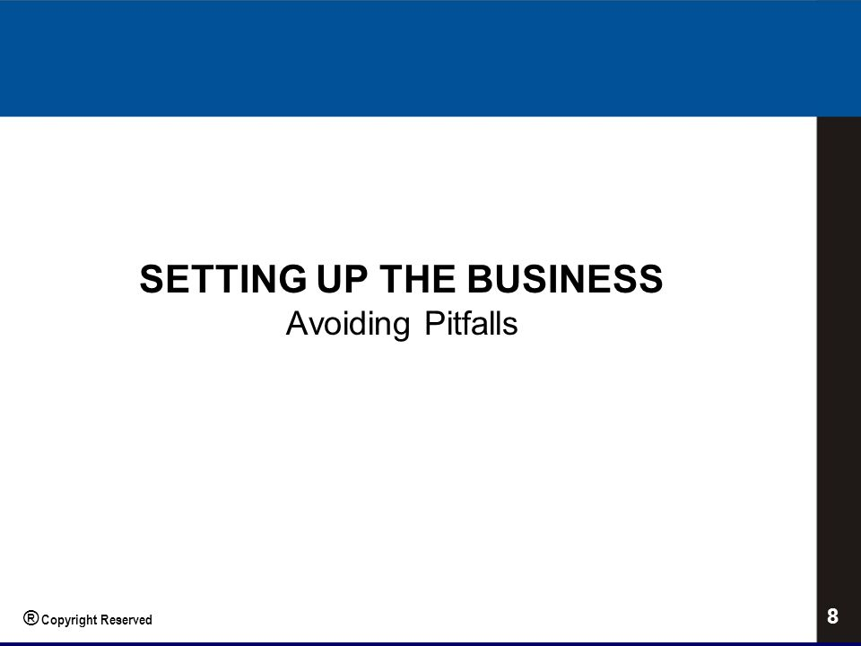 SETTING UP THE BUSINESS Avoiding Pitfalls 8 ® Copyright Reserved