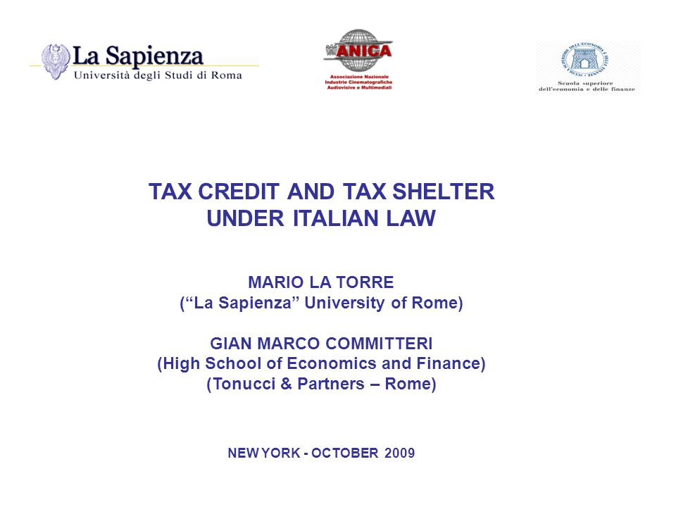 TAX CREDIT AND TAX SHELTER UNDER ITALIAN LAW MARIO LA TORRE (La Sapienza University of Rome) GIAN MARCO COMMITTERI (High School of Economics and Finance) (Tonucci & Partners – Rome) NEW YORK - OCTOBER 2009
