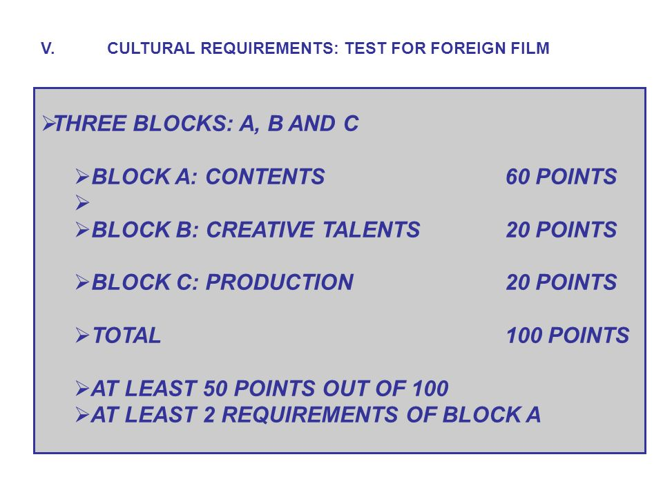 THREE BLOCKS: A, B AND C BLOCK A: CONTENTS60 POINTS BLOCK B: CREATIVE TALENTS20 POINTS BLOCK C: PRODUCTION20 POINTS TOTAL100 POINTS AT LEAST 50 POINTS OUT OF 100 AT LEAST 2 REQUIREMENTS OF BLOCK A V.CULTURAL REQUIREMENTS: TEST FOR FOREIGN FILM