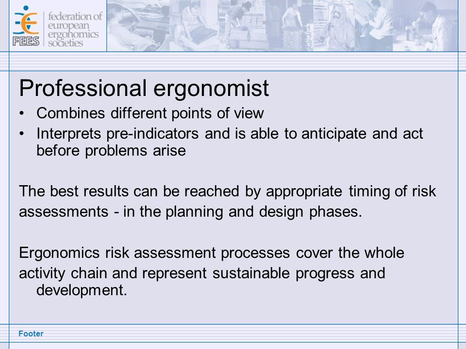 Footer Professional ergonomist Combines different points of view Interprets pre-indicators and is able to anticipate and act before problems arise The best results can be reached by appropriate timing of risk assessments - in the planning and design phases.