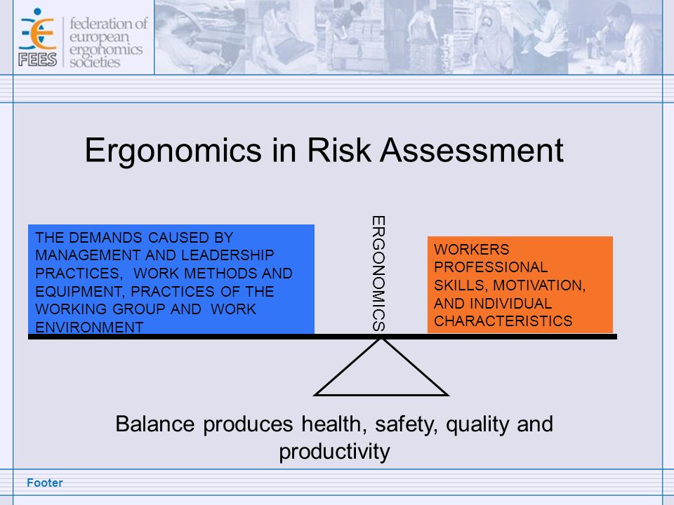 Footer Ergonomics in Risk Assessment THE DEMANDS CAUSED BY MANAGEMENT AND LEADERSHIP PRACTICES, WORK METHODS AND EQUIPMENT, PRACTICES OF THE WORKING GROUP AND WORK ENVIRONMENT WORKERS PROFESSIONAL SKILLS, MOTIVATION, AND INDIVIDUAL CHARACTERISTICS Balance produces health, safety, quality and productivity ERGONOMICS