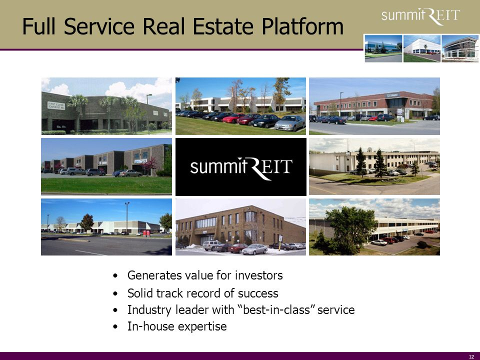 12 Full Service Real Estate Platform Generates value for investors Solid track record of success Industry leader with best-in-class service In-house expertise