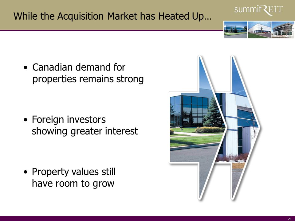 26 While the Acquisition Market has Heated Up… Property values still have room to grow Foreign investors showing greater interest Canadian demand for properties remains strong