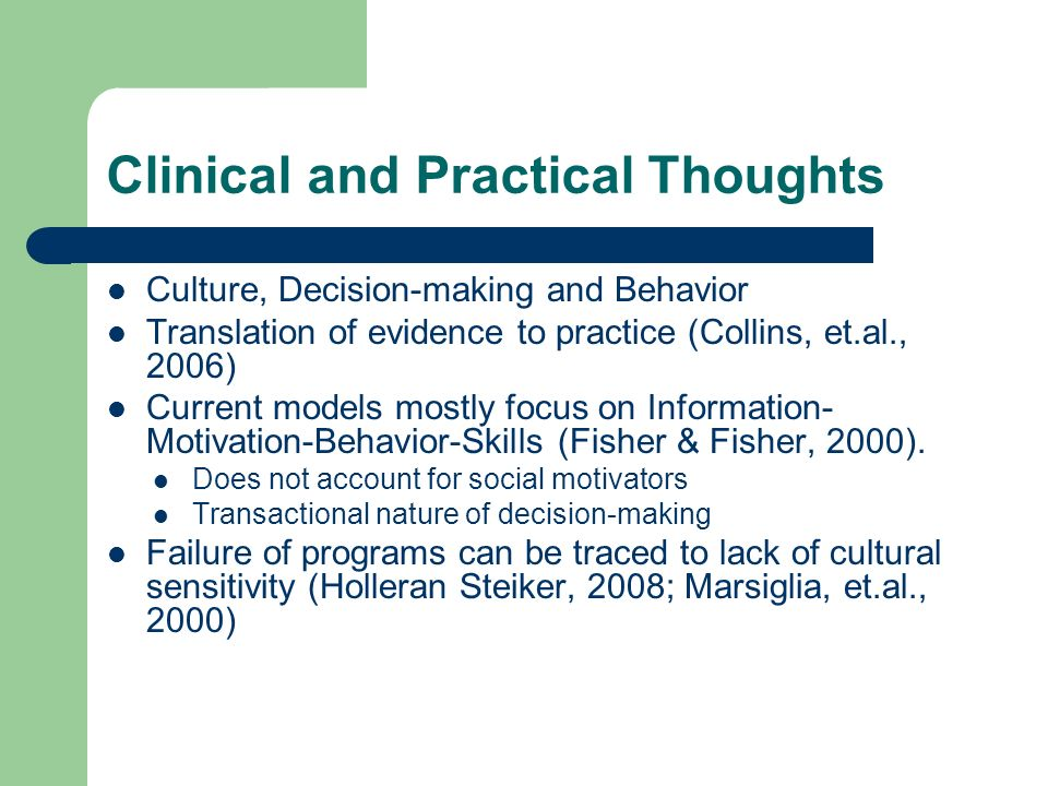 Clinical and Practical Thoughts Culture, Decision-making and Behavior Translation of evidence to practice (Collins, et.al., 2006) Current models mostly focus on Information- Motivation-Behavior-Skills (Fisher & Fisher, 2000).