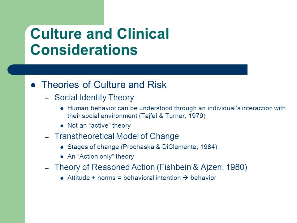 Culture and Clinical Considerations Theories of Culture and Risk – Social Identity Theory Human behavior can be understood through an individuals interaction with their social environment (Tajfel & Turner, 1979) Not an active theory – Transtheoretical Model of Change Stages of change (Prochaska & DiClemente, 1984) An Action only theory – Theory of Reasoned Action (Fishbein & Ajzen, 1980) Attitude + norms = behavioral intention behavior