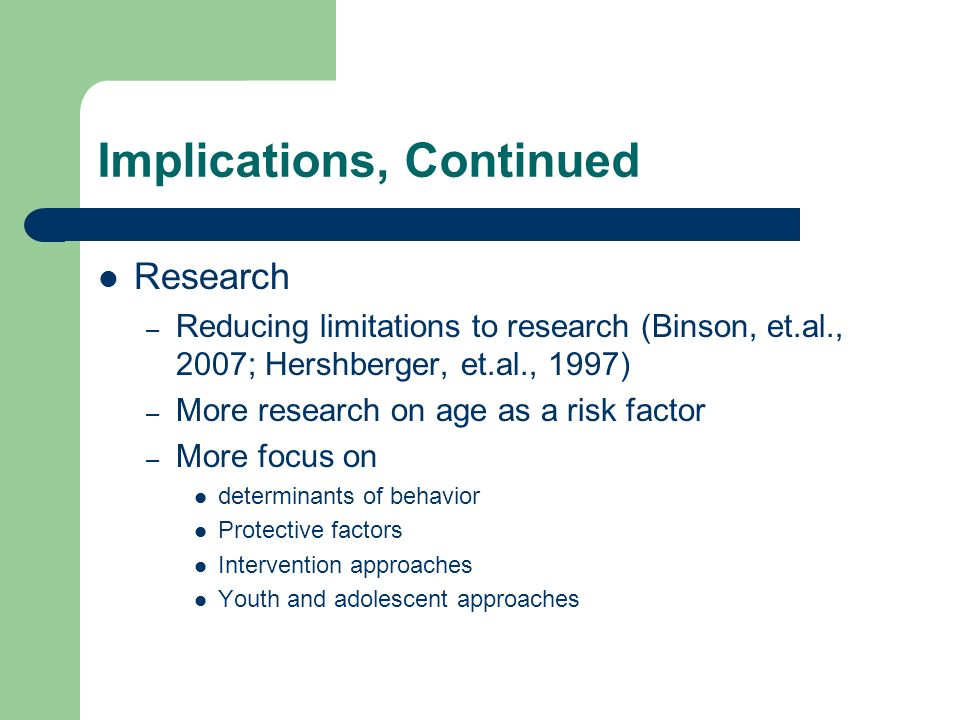 Implications, Continued Research – Reducing limitations to research (Binson, et.al., 2007; Hershberger, et.al., 1997) – More research on age as a risk factor – More focus on determinants of behavior Protective factors Intervention approaches Youth and adolescent approaches