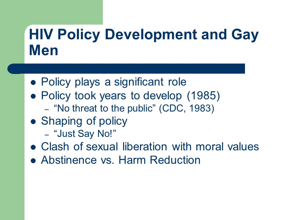 HIV Policy Development and Gay Men Policy plays a significant role Policy took years to develop (1985) – No threat to the public (CDC, 1983) Shaping of policy – Just Say No.