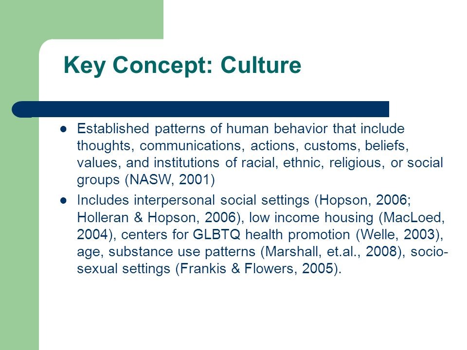 Key Concept: Culture Established patterns of human behavior that include thoughts, communications, actions, customs, beliefs, values, and institutions of racial, ethnic, religious, or social groups (NASW, 2001) Includes interpersonal social settings (Hopson, 2006; Holleran & Hopson, 2006), low income housing (MacLoed, 2004), centers for GLBTQ health promotion (Welle, 2003), age, substance use patterns (Marshall, et.al., 2008), socio- sexual settings (Frankis & Flowers, 2005).