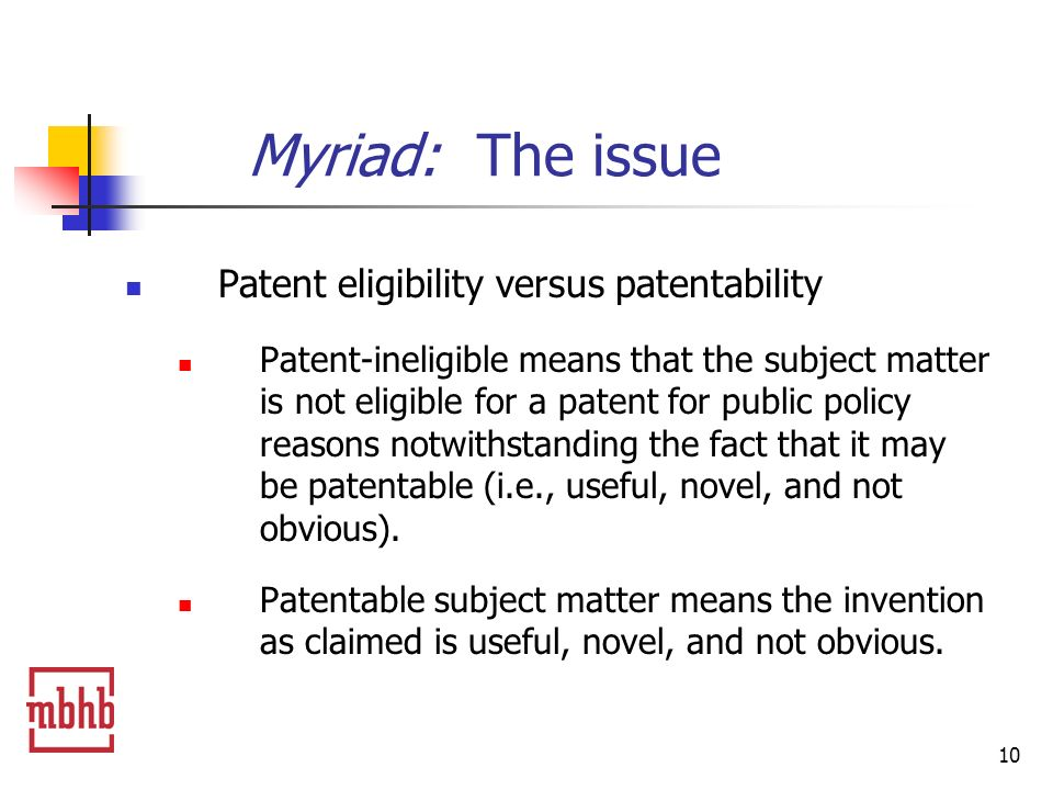 10 Patent eligibility versus patentability Patent-ineligible means that the subject matter is not eligible for a patent for public policy reasons notwithstanding the fact that it may be patentable (i.e., useful, novel, and not obvious).
