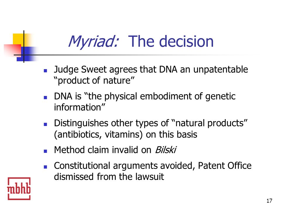 17 Myriad: The decision Judge Sweet agrees that DNA an unpatentable product of nature DNA is the physical embodiment of genetic information Distinguishes other types of natural products (antibiotics, vitamins) on this basis Method claim invalid on Bilski Constitutional arguments avoided, Patent Office dismissed from the lawsuit