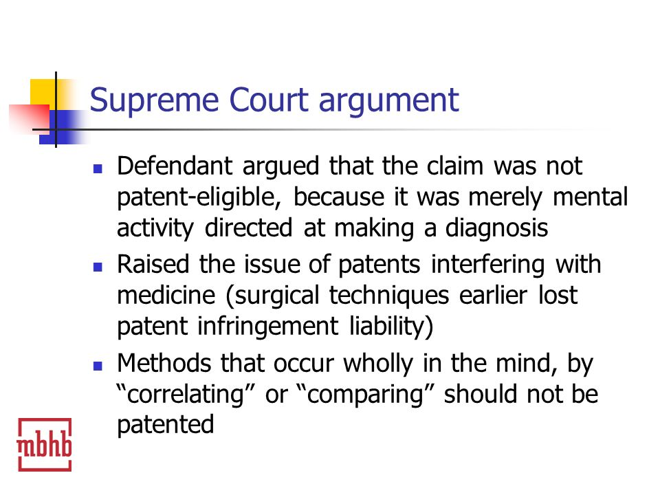 Supreme Court argument Defendant argued that the claim was not patent-eligible, because it was merely mental activity directed at making a diagnosis Raised the issue of patents interfering with medicine (surgical techniques earlier lost patent infringement liability) Methods that occur wholly in the mind, by correlating or comparing should not be patented