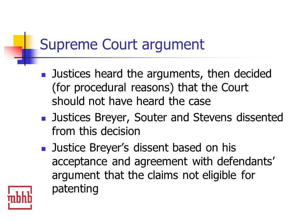 Supreme Court argument Justices heard the arguments, then decided (for procedural reasons) that the Court should not have heard the case Justices Breyer, Souter and Stevens dissented from this decision Justice Breyers dissent based on his acceptance and agreement with defendants argument that the claims not eligible for patenting