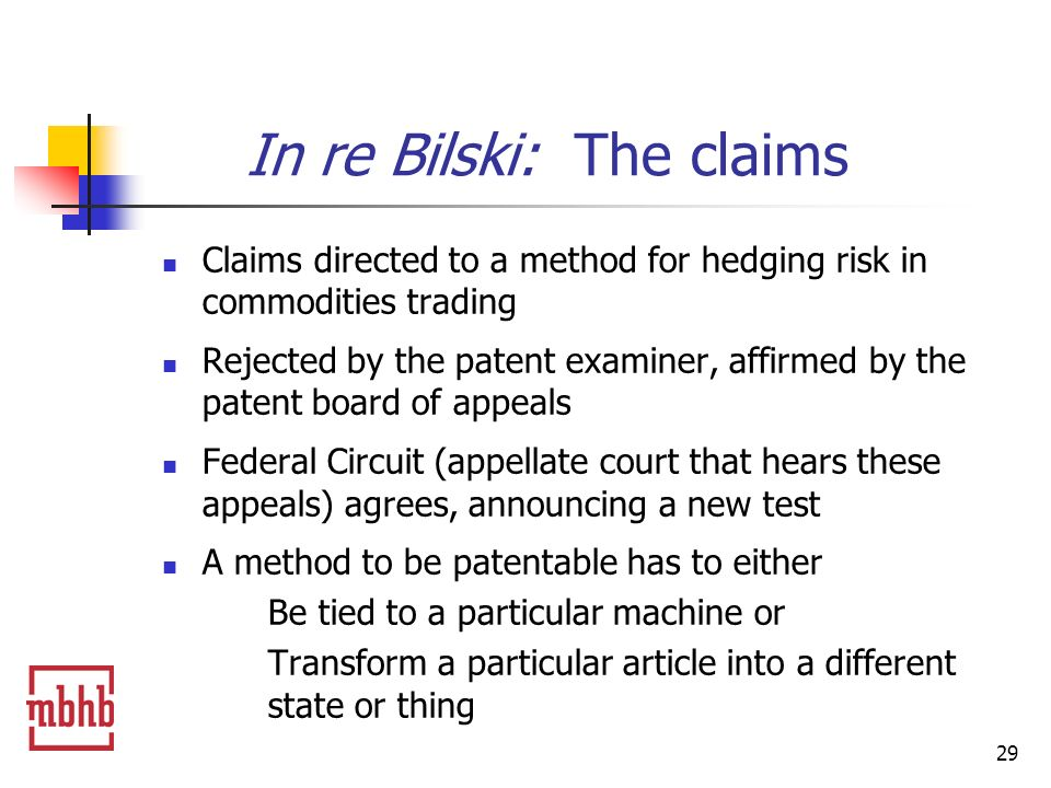 29 In re Bilski: The claims Claims directed to a method for hedging risk in commodities trading Rejected by the patent examiner, affirmed by the patent board of appeals Federal Circuit (appellate court that hears these appeals) agrees, announcing a new test A method to be patentable has to either Be tied to a particular machine or Transform a particular article into a different state or thing