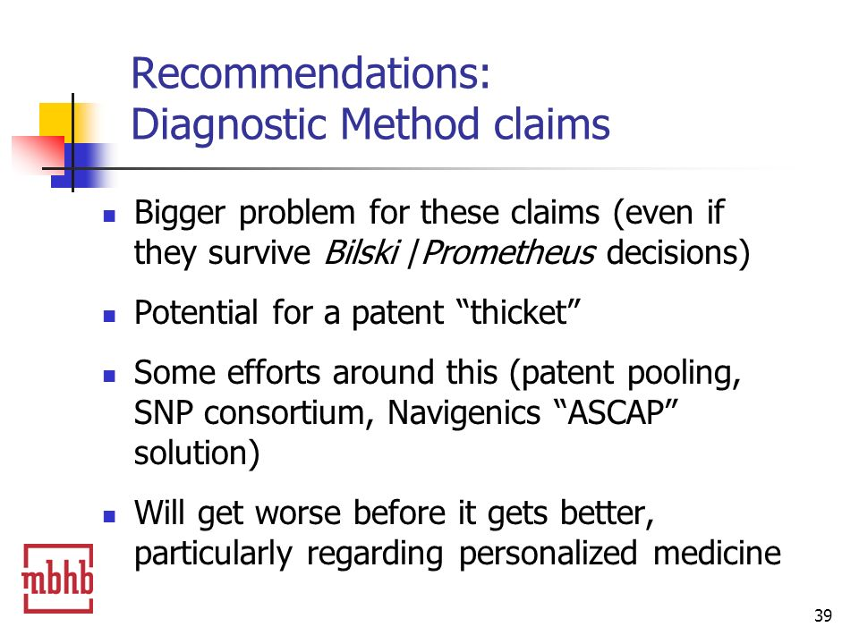 39 Recommendations: Diagnostic Method claims Bigger problem for these claims (even if they survive Bilski /Prometheus decisions) Potential for a patent thicket Some efforts around this (patent pooling, SNP consortium, Navigenics ASCAP solution) Will get worse before it gets better, particularly regarding personalized medicine