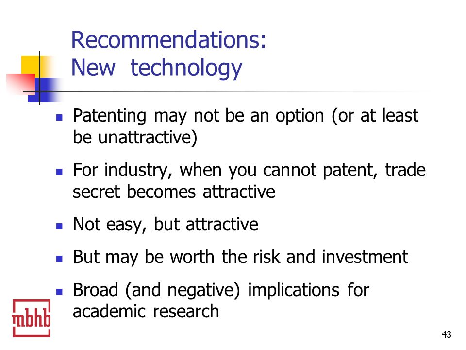 43 Recommendations: New technology Patenting may not be an option (or at least be unattractive) For industry, when you cannot patent, trade secret becomes attractive Not easy, but attractive But may be worth the risk and investment Broad (and negative) implications for academic research
