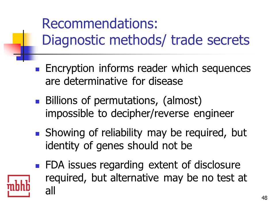 48 Recommendations: Diagnostic methods/ trade secrets Encryption informs reader which sequences are determinative for disease Billions of permutations, (almost) impossible to decipher/reverse engineer Showing of reliability may be required, but identity of genes should not be FDA issues regarding extent of disclosure required, but alternative may be no test at all