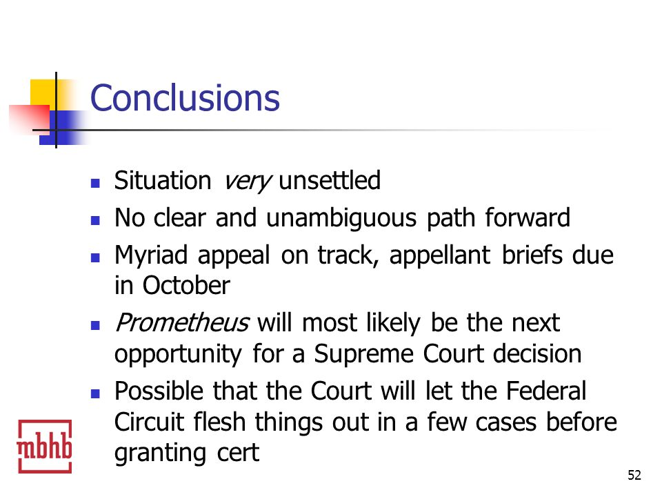 52 Conclusions Situation very unsettled No clear and unambiguous path forward Myriad appeal on track, appellant briefs due in October Prometheus will most likely be the next opportunity for a Supreme Court decision Possible that the Court will let the Federal Circuit flesh things out in a few cases before granting cert