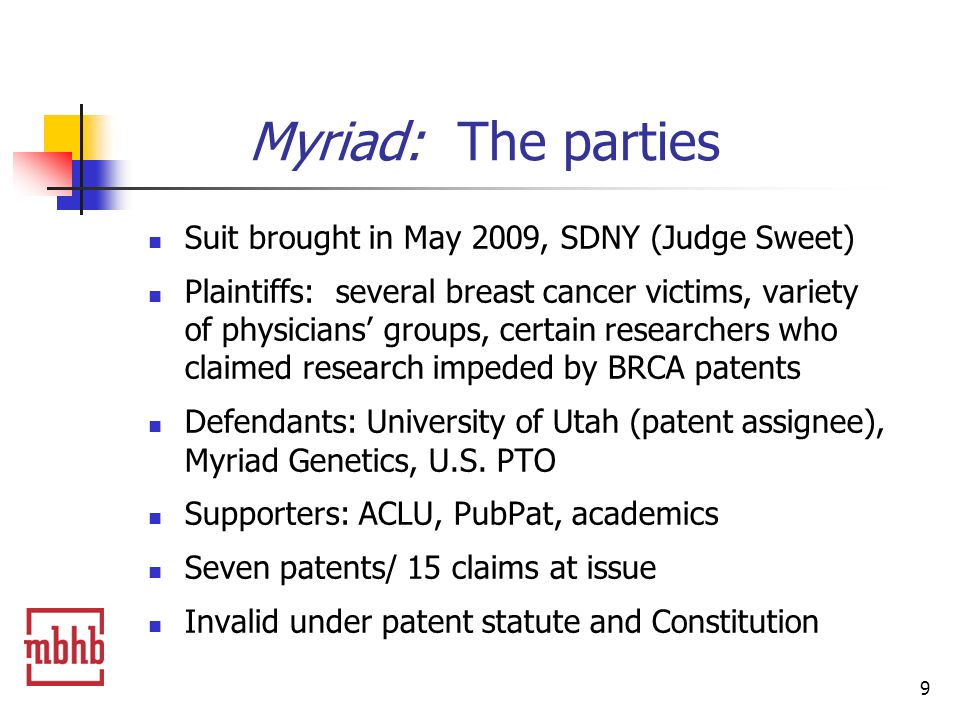 9 Myriad: The parties Suit brought in May 2009, SDNY (Judge Sweet) Plaintiffs: several breast cancer victims, variety of physicians groups, certain researchers who claimed research impeded by BRCA patents Defendants: University of Utah (patent assignee), Myriad Genetics, U.S.