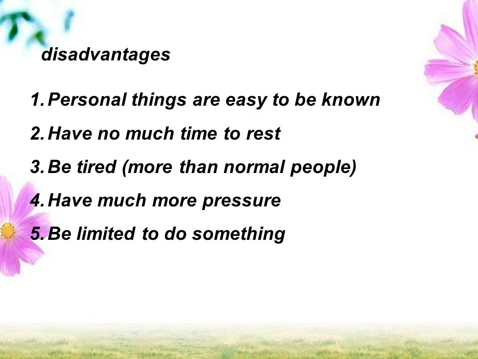 disadvantages 1.Personal things are easy to be known 2.Have no much time to rest 3.Be tired (more than normal people) 4.Have much more pressure 5.Be limited to do something