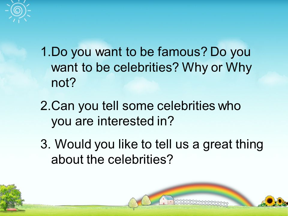 1.Do you want to be famous. Do you want to be celebrities.