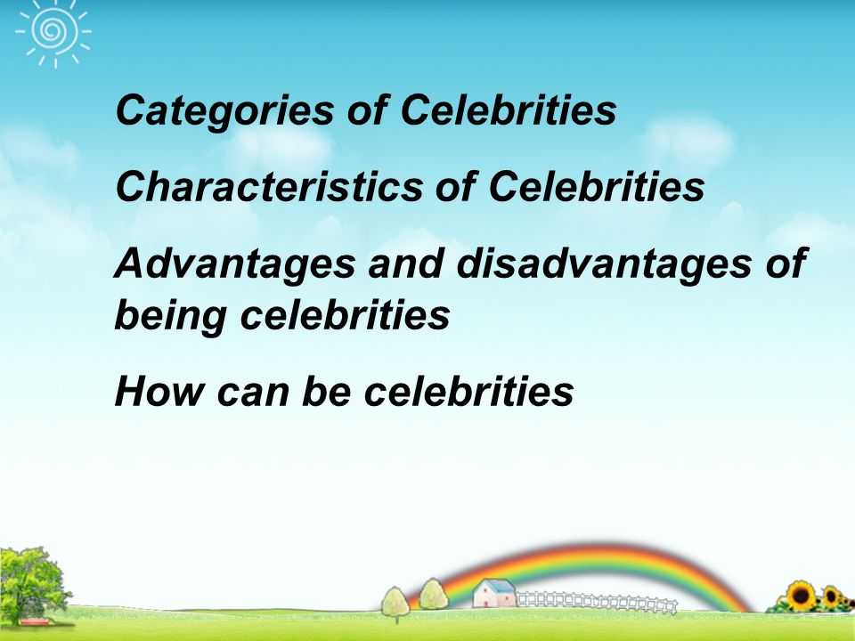 Categories of Celebrities Characteristics of Celebrities Advantages and disadvantages of being celebrities How can be celebrities