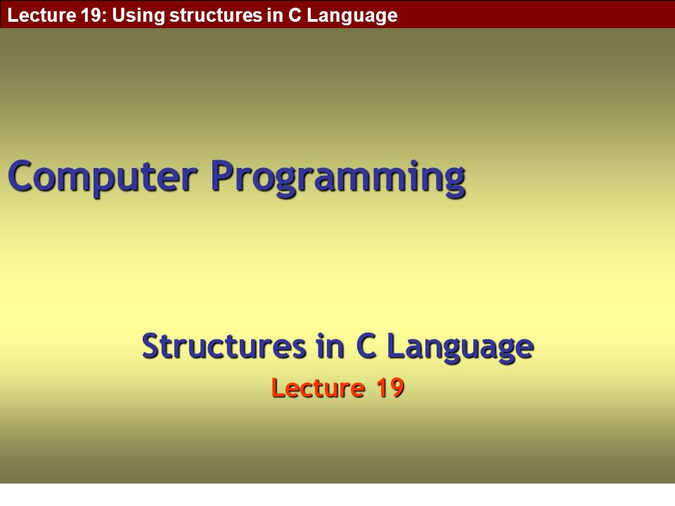 Lecture 19: Using structures in C Language Computer Programming Structures in C Language Lecture 19