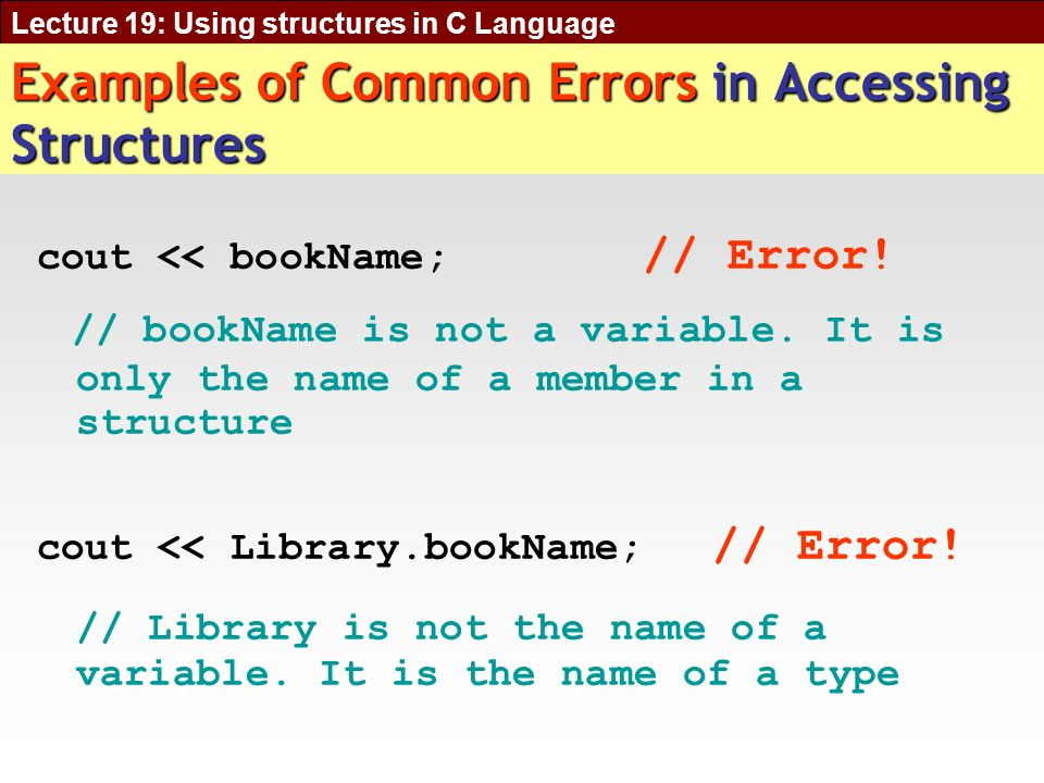 Lecture 19: Using structures in C Language Examples of Common Errors in Accessing Structures cout << bookName; // Error.