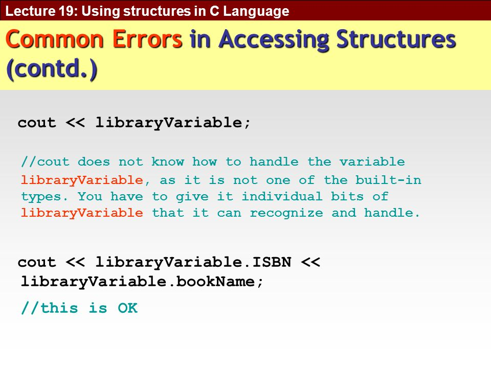 Lecture 19: Using structures in C Language Common Errors in Accessing Structures (contd.) cout << libraryVariable; //cout does not know how to handle the variable libraryVariable, as it is not one of the built-in types.