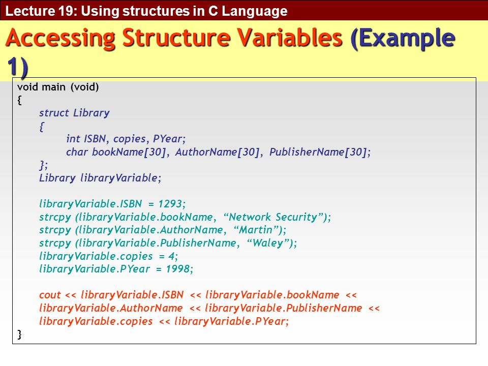 Lecture 19: Using structures in C Language Accessing Structure Variables (Example 1) void main (void) { struct Library { int ISBN, copies, PYear; char bookName[30], AuthorName[30], PublisherName[30]; }; Library libraryVariable; libraryVariable.ISBN = 1293; strcpy (libraryVariable.bookName, Network Security); strcpy (libraryVariable.AuthorName, Martin); strcpy (libraryVariable.PublisherName, Waley); libraryVariable.copies = 4; libraryVariable.PYear = 1998; cout << libraryVariable.ISBN << libraryVariable.bookName << libraryVariable.AuthorName << libraryVariable.PublisherName << libraryVariable.copies << libraryVariable.PYear; }