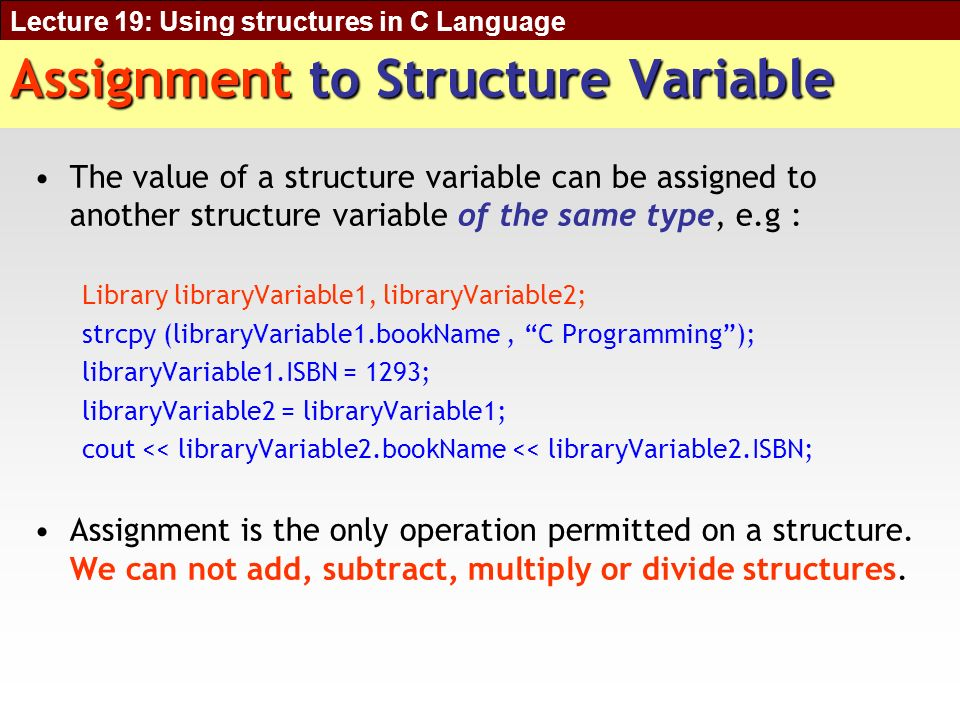 Lecture 19: Using structures in C Language Assignment to Structure Variable The value of a structure variable can be assigned to another structure variable of the same type, e.g : Library libraryVariable1, libraryVariable2; strcpy (libraryVariable1.bookName, C Programming); libraryVariable1.ISBN = 1293; libraryVariable2 = libraryVariable1; cout << libraryVariable2.bookName << libraryVariable2.ISBN; Assignment is the only operation permitted on a structure.