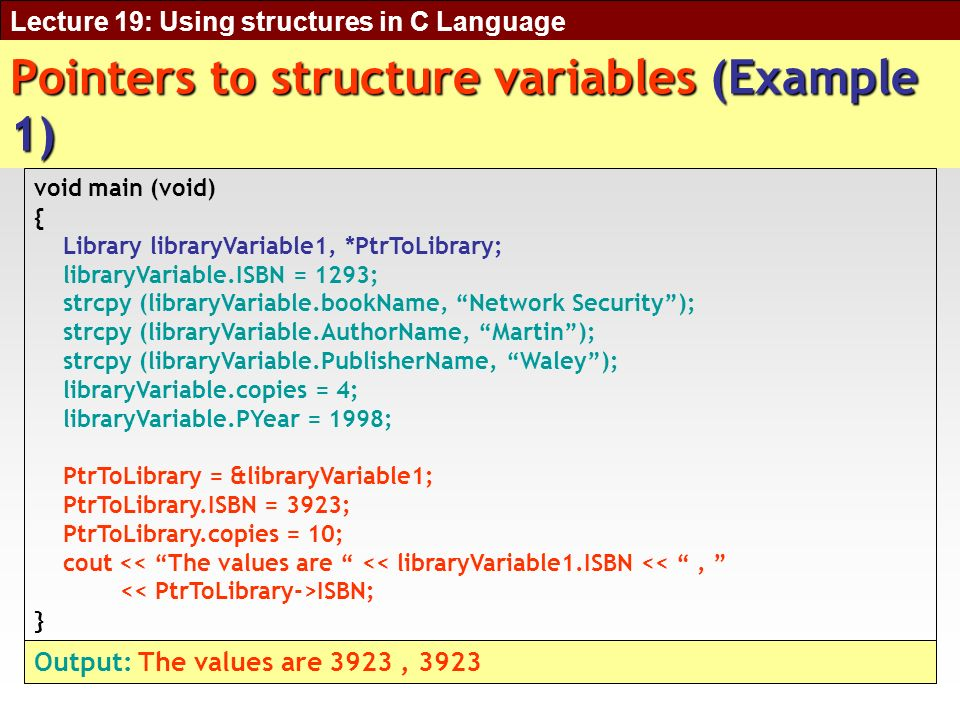 Lecture 19: Using structures in C Language Pointers to structure variables (Example 1) void main (void) { Library libraryVariable1, *PtrToLibrary; libraryVariable.ISBN = 1293; strcpy (libraryVariable.bookName, Network Security); strcpy (libraryVariable.AuthorName, Martin); strcpy (libraryVariable.PublisherName, Waley); libraryVariable.copies = 4; libraryVariable.PYear = 1998; PtrToLibrary = &libraryVariable1; PtrToLibrary.ISBN = 3923; PtrToLibrary.copies = 10; cout << The values are << libraryVariable1.ISBN <<, ISBN; } Output: The values are 3923, 3923