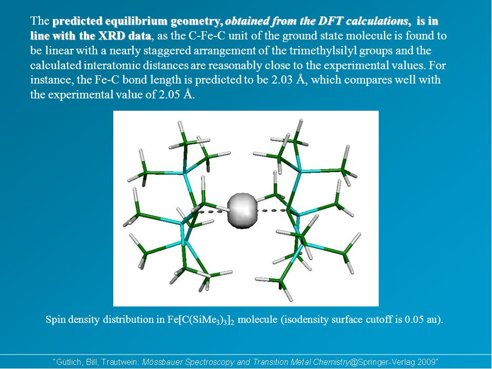 predicted equilibrium geometry, obtained from the DFT calculations, is in line with the XRD data The predicted equilibrium geometry, obtained from the DFT calculations, is in line with the XRD data, as the C-Fe-C unit of the ground state molecule is found to be linear with a nearly staggered arrangement of the trimethylsilyl groups and the calculated interatomic distances are reasonably close to the experimental values.